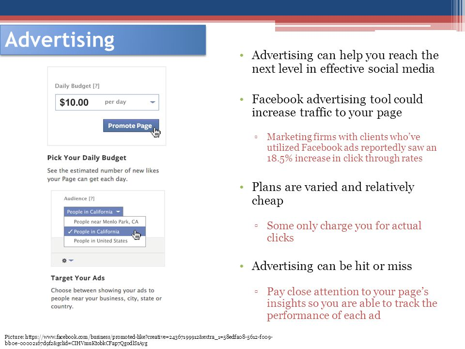 Advertising Advertising can help you reach the next level in effective social media Facebook advertising tool could increase traffic to your page Marketing firms with clients whove utilized Facebook ads reportedly saw an 18.5% increase in click through rates Plans are varied and relatively cheap Some only charge you for actual clicks Advertising can be hit or miss Pay close attention to your pages insights so you are able to track the performance of each ad Picture: https://www.facebook.com/business/promoted-like creative=24367199912&extra_1=58edfa08-5612-f009- bb0e-00002167d9f2&gclid=CIHVmuKtobkCFap7QgodlSsAyg