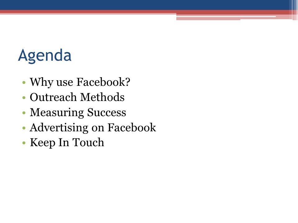 Agenda Why use Facebook Outreach Methods Measuring Success Advertising on Facebook Keep In Touch