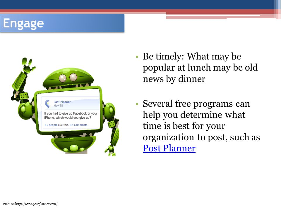 Engage Be timely: What may be popular at lunch may be old news by dinner Several free programs can help you determine what time is best for your organization to post, such as Post Planner Post Planner Picture: http://www.postplanner.com/