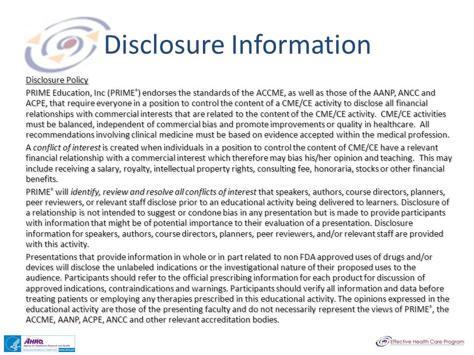 Disclosure Information Disclosure Policy PRIME Education, Inc (PRIME ® ) endorses the standards of the ACCME, as well as those of the AANP, ANCC and ACPE, that require everyone in a position to control the content of a CME/CE activity to disclose all financial relationships with commercial interests that are related to the content of the CME/CE activity.