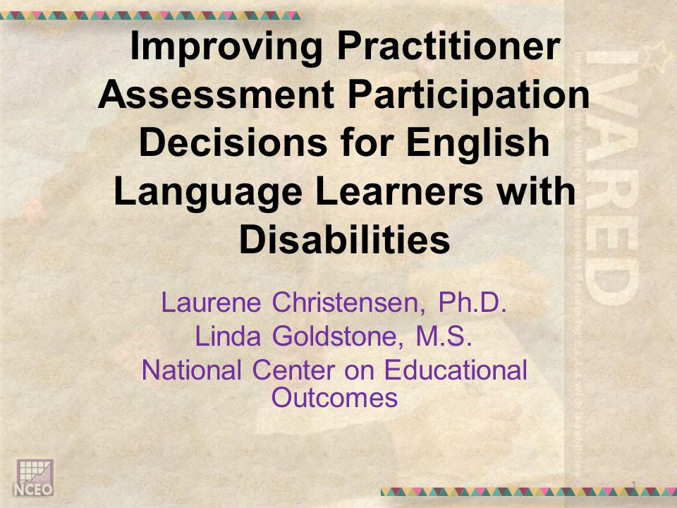 Improving Practitioner Assessment Participation Decisions for English Language Learners with Disabilities Laurene Christensen, Ph.D.