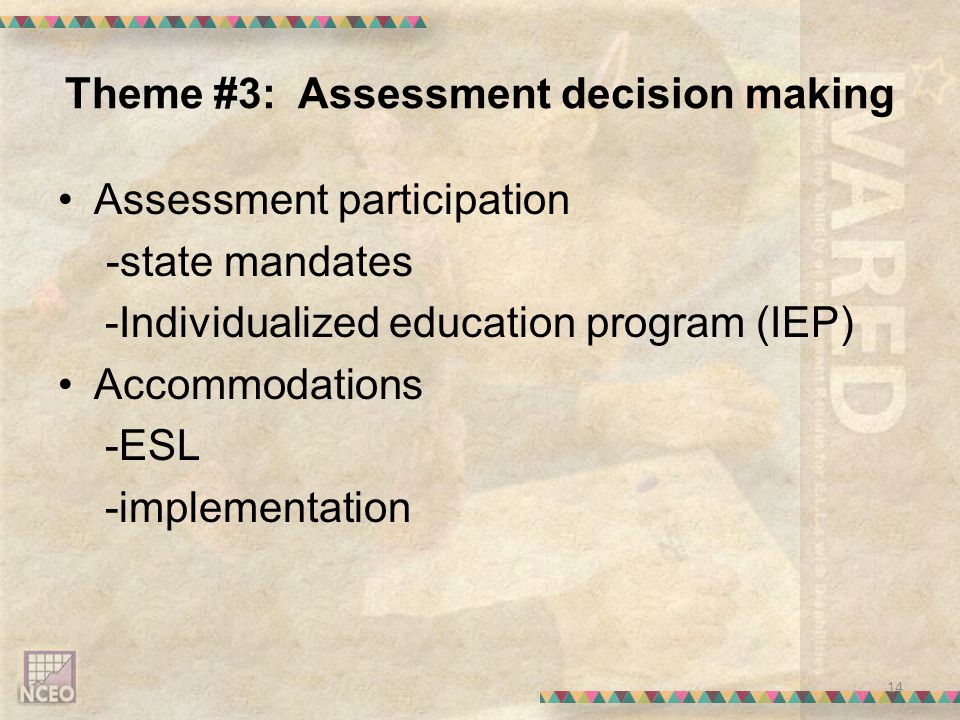 Theme #3: Assessment decision making Assessment participation -state mandates -Individualized education program (IEP) Accommodations -ESL -implementation 14