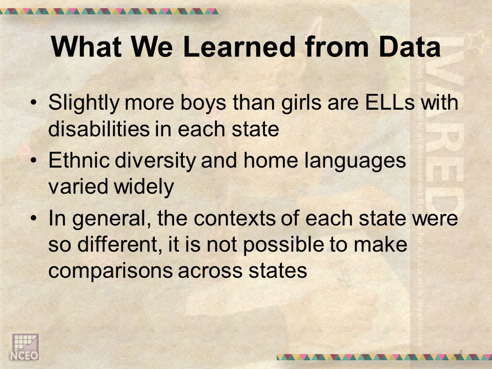 What We Learned from Data 4 Slightly more boys than girls are ELLs with disabilities in each state Ethnic diversity and home languages varied widely In general, the contexts of each state were so different, it is not possible to make comparisons across states
