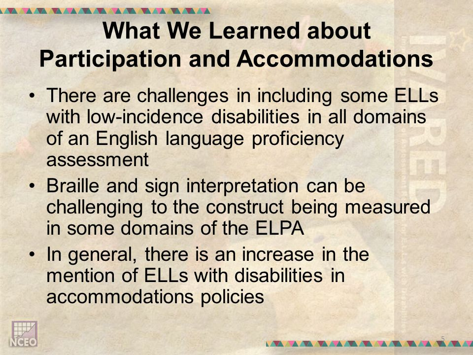 What We Learned about Participation and Accommodations There are challenges in including some ELLs with low-incidence disabilities in all domains of an English language proficiency assessment Braille and sign interpretation can be challenging to the construct being measured in some domains of the ELPA In general, there is an increase in the mention of ELLs with disabilities in accommodations policies 5