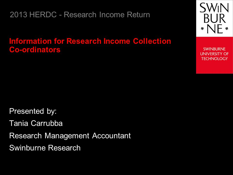 Swinburne 2013 HERDC Research Income Return 22 Research Income Categories (continued) Category 3: Industry and other research income (continued) International B: Other income Contract research provided by non-Australian industry or non-Australian Government agencies including non-Australian industry collaborative research grants Non-competitive grants for research from non-Australian industry or non-Australian Government agencies including non-Australian industry competitive research grants Donations and bequests fro conduct of research that have been received from non- Australian business, non-Australian non-for-profit organisations and non-Australian citizens International C: HDR fees for international students Funds received for providing for the cost of an international students HDR fee-paying place.
