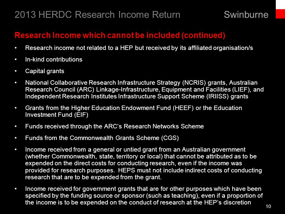 Swinburne 2013 HERDC Research Income Return 10 Research Income which cannot be included (continued) Research income not related to a HEP but received by its affiliated organisation/s In-kind contributions Capital grants National Collaborative Research Infrastructure Strategy (NCRIS) grants, Australian Research Council (ARC) Linkage-Infrastructure, Equipment and Facilities (LIEF), and Independent Research Institutes Infrastructure Support Scheme (IRIISS) grants Grants from the Higher Education Endowment Fund (HEEF) or the Education Investment Fund (EIF) Funds received through the ARCs Research Networks Scheme Funds from the Commonwealth Grants Scheme (CGS) Income received from a general or untied grant from an Australian government (whether Commonwealth, state, territory or local) that cannot be attributed as to be expended on the direct costs for conducting research, even if the income was provided for research purposes.