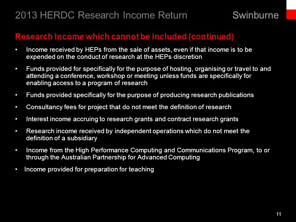 Swinburne 2013 HERDC Research Income Return 11 Research Income which cannot be included (continued) Income received by HEPs from the sale of assets, even if that income is to be expended on the conduct of research at the HEPs discretion Funds provided for specifically for the purpose of hosting, organising or travel to and attending a conference, workshop or meeting unless funds are specifically for enabling access to a program of research Funds provided specifically for the purpose of producing research publications Consultancy fees for project that do not meet the definition of research Interest income accruing to research grants and contract research grants Research income received by independent operations which do not meet the definition of a subsidiary Income from the High Performance Computing and Communications Program, to or through the Australian Partnership for Advanced Computing Income provided for preparation for teaching