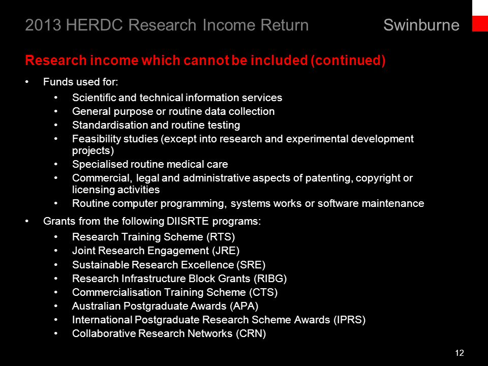 Swinburne 2013 HERDC Research Income Return 12 Research income which cannot be included (continued) Funds used for: Scientific and technical information services General purpose or routine data collection Standardisation and routine testing Feasibility studies (except into research and experimental development projects) Specialised routine medical care Commercial, legal and administrative aspects of patenting, copyright or licensing activities Routine computer programming, systems works or software maintenance Grants from the following DIISRTE programs: Research Training Scheme (RTS) Joint Research Engagement (JRE) Sustainable Research Excellence (SRE) Research Infrastructure Block Grants (RIBG) Commercialisation Training Scheme (CTS) Australian Postgraduate Awards (APA) International Postgraduate Research Scheme Awards (IPRS) Collaborative Research Networks (CRN)