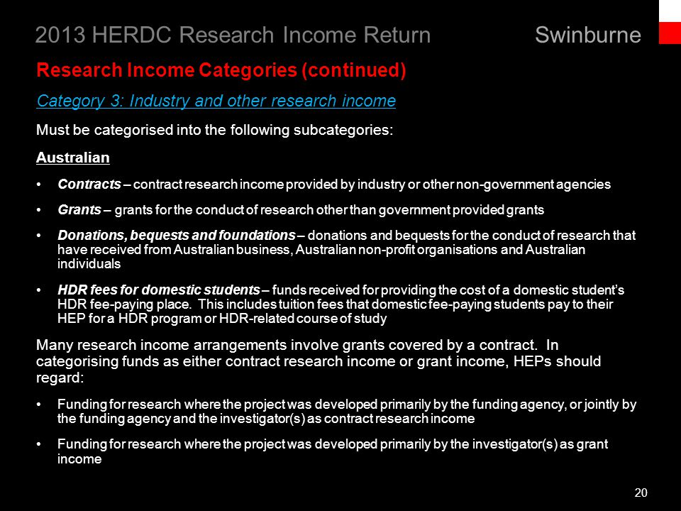 Swinburne 2013 HERDC Research Income Return 20 Research Income Categories (continued) Category 3: Industry and other research income Must be categorised into the following subcategories: Australian Contracts – contract research income provided by industry or other non-government agencies Grants – grants for the conduct of research other than government provided grants Donations, bequests and foundations – donations and bequests for the conduct of research that have received from Australian business, Australian non-profit organisations and Australian individuals HDR fees for domestic students – funds received for providing the cost of a domestic students HDR fee-paying place.