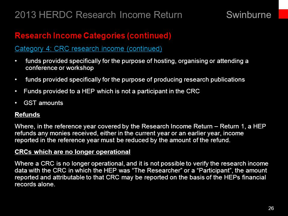 Swinburne 2013 HERDC Research Income Return 26 Research Income Categories (continued) Category 4: CRC research income (continued) funds provided specifically for the purpose of hosting, organising or attending a conference or workshop funds provided specifically for the purpose of producing research publications Funds provided to a HEP which is not a participant in the CRC GST amounts Refunds Where, in the reference year covered by the Research Income Return – Return 1, a HEP refunds any monies received, either in the current year or an earlier year, income reported in the reference year must be reduced by the amount of the refund.