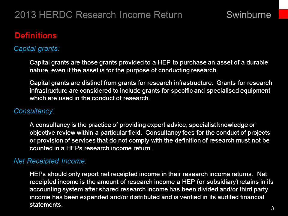 Swinburne 2013 HERDC Research Income Return 24 Research Income Categories (continued) Category 4: CRC research income (continued) Types of research income eligible to be counted include: Funds for non-capital aspects of facilities such as laboratories, libraries, computing centres, animal houses, herbaria, and experimental farms Funds for equipment purchase, installation, maintenance, hire and lease Funds for salaries of research staff and research support staff Funds providing a stipend to a student and/or cost of a students higher degree by research fee-paying, unless the places are Commonwealth supported places or funded through the Research Training Scheme, Australian Postgraduate Awards, Commercialisation Training Scheme or International Postgraduate Research Scholarships Payments for contracted projects which meet the definition of research Funds provided specifically for the purpose of travel to enable access to a program of research.