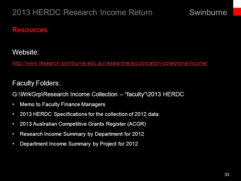 Swinburne 2013 HERDC Research Income Return 33 Resources Website: http://www.research.swinburne.edu.au/researchers/publication-collections/income/ Faculty Folders: G:\WrkGrp\Research Income Collection – faculty\2013 HERDC Memo to Faculty Finance Managers 2013 HERDC Specifications for the collection of 2012 data 2013 Australian Competitive Grants Register (ACGR) Research Income Summary by Department for 2012 Department Income Summary by Project for 2012