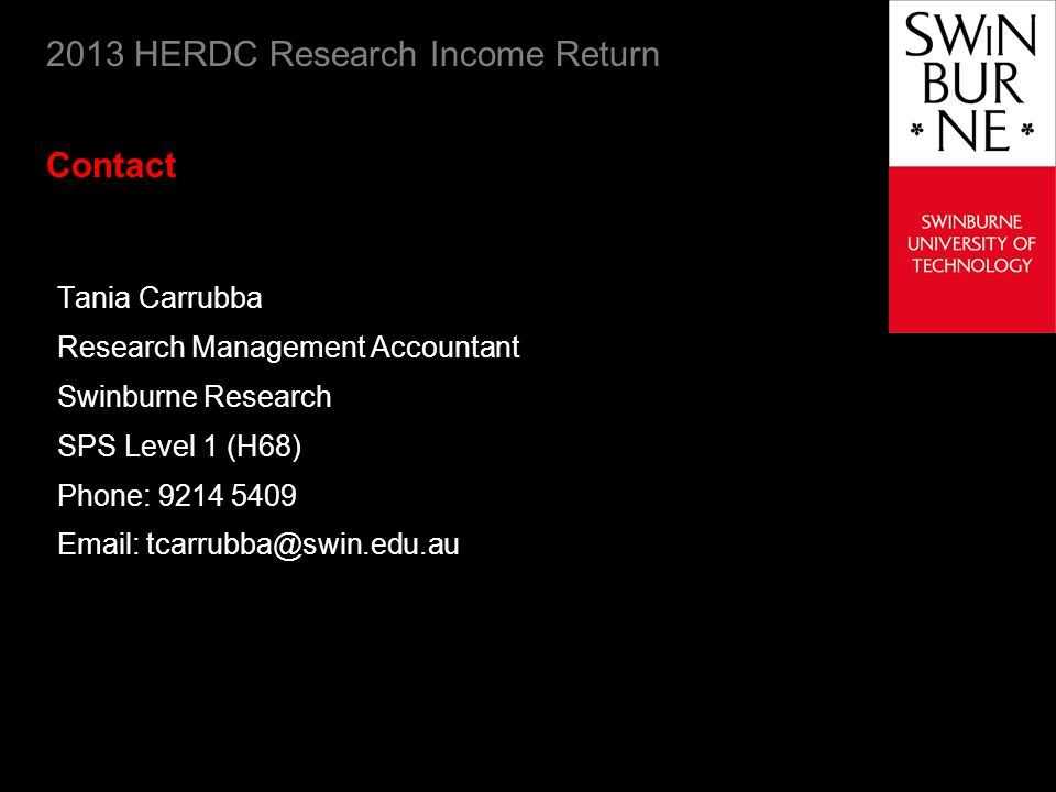 2013 HERDC Research Income Return Contact Tania Carrubba Research Management Accountant Swinburne Research SPS Level 1 (H68) Phone: 9214 5409 Email: tcarrubba@swin.edu.au