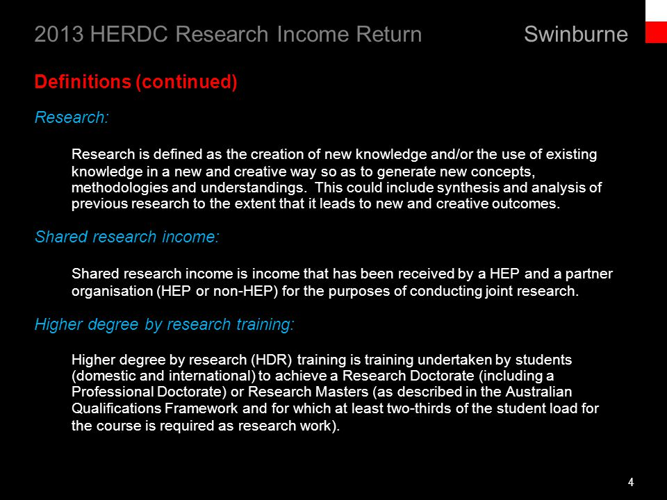 Swinburne 2013 HERDC Research Income Return Definitions (continued) Research: Research is defined as the creation of new knowledge and/or the use of existing knowledge in a new and creative way so as to generate new concepts, methodologies and understandings.