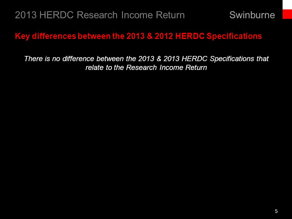 Swinburne 2013 HERDC Research Income Return There is no difference between the 2013 & 2013 HERDC Specifications that relate to the Research Income Return 5 Key differences between the 2013 & 2012 HERDC Specifications