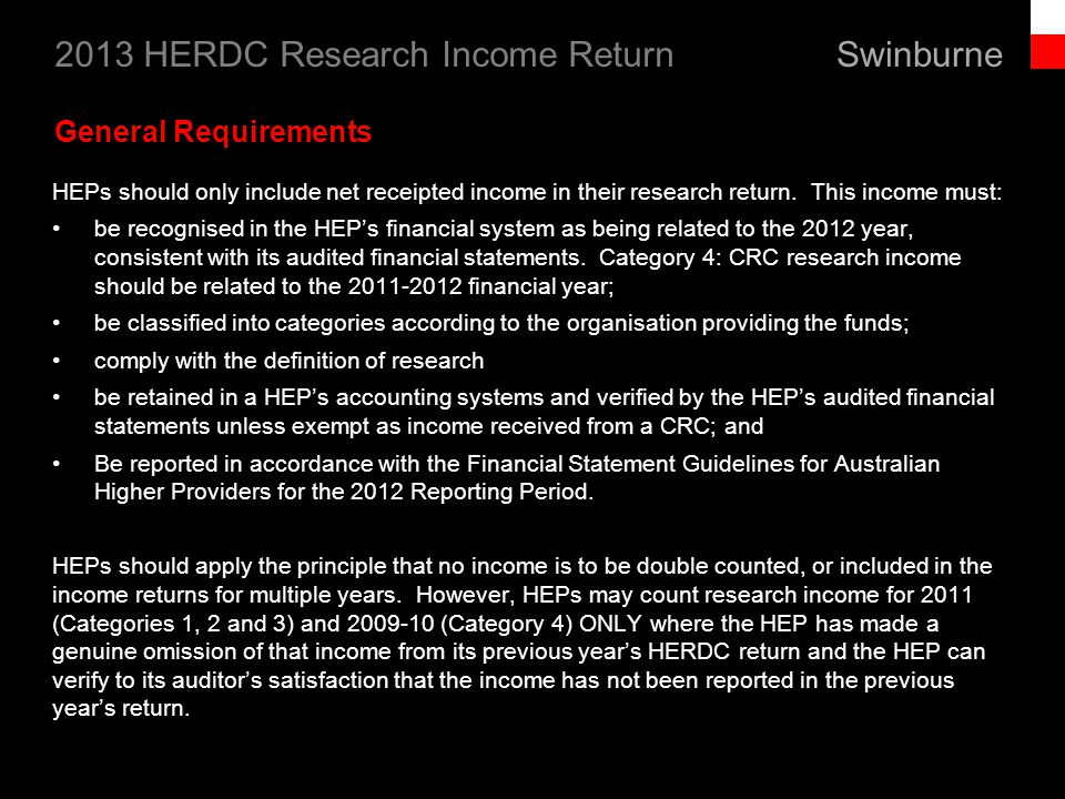 Swinburne 2013 HERDC Research Income Return 7 Net receipted income to be included Stipend and Scholarships for HDR students enrolled at the HEP, unless explicitly excluded Competitive, peer reviewed HDR stipend and scholarships from non-Australian industry of non-Australian Government agencies Income derived from the investment of donations, bequests and foundations Travel grants where funds are provided specifically for the purpose of travel and used to enable access to a program of research.
