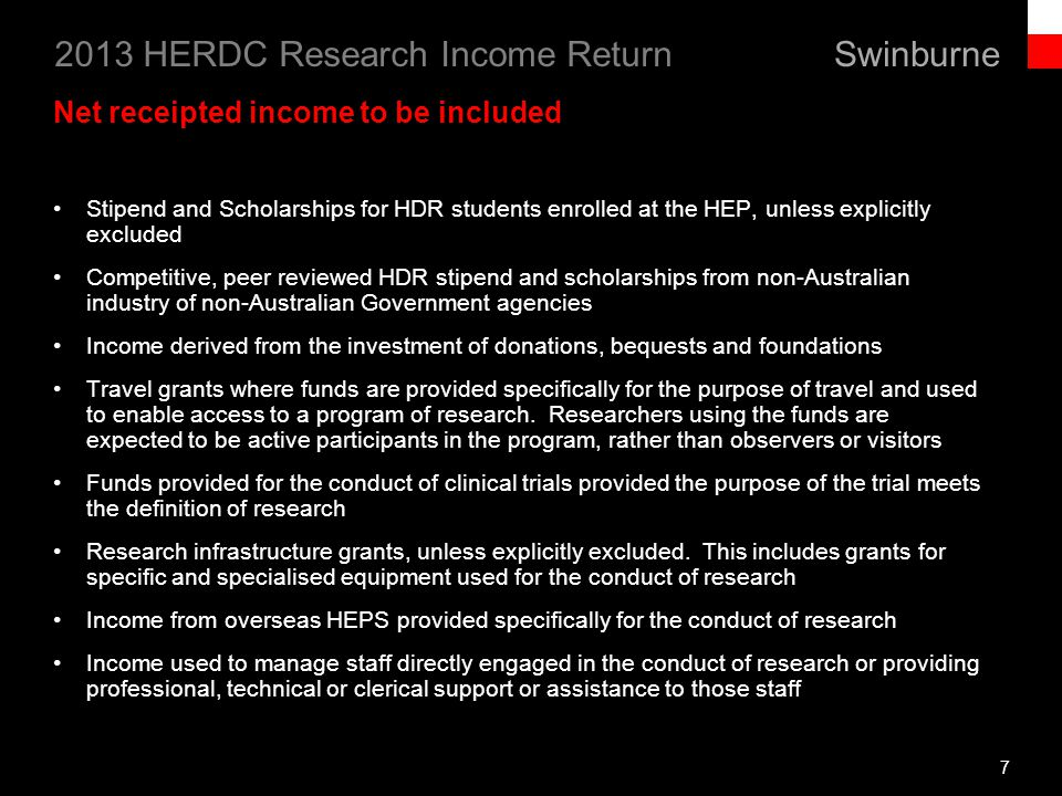 Swinburne 2013 HERDC Research Income Return 8 Net receipted income to be included (continued) Income received in support of: professional, technical, administrative or clerical support staff directly engaged in activities essential to the conduct of research the activities and training of HDR students enrolled at the HEP: o this includes funds providing the cost of a students HDR fee-paying place, but excluding Commonwealth supported places or places funded through RTS.