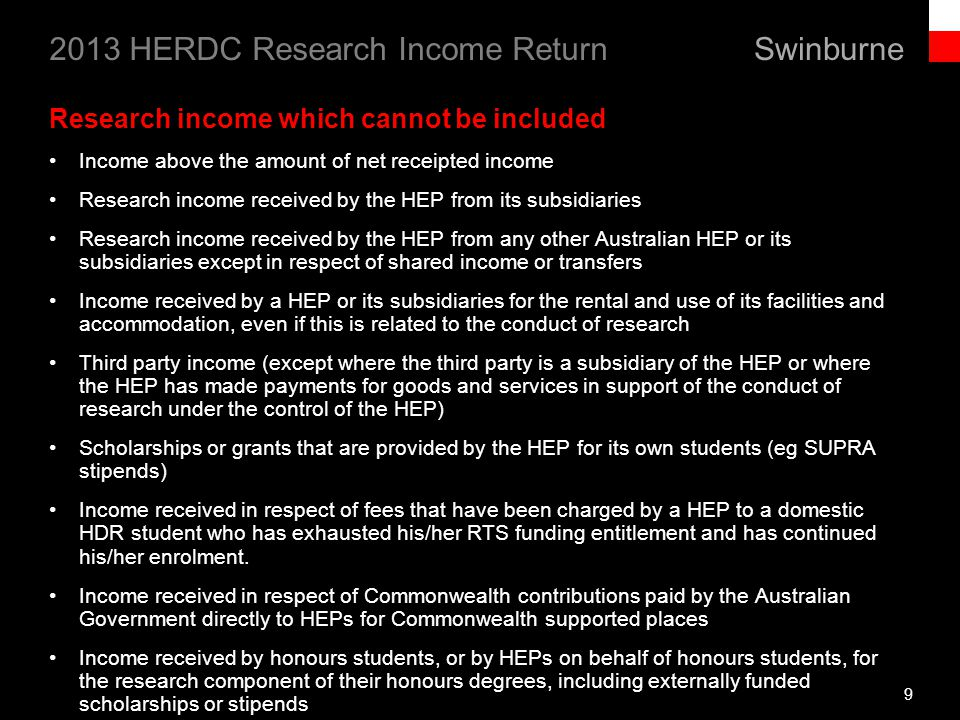 Swinburne 2013 HERDC Research Income Return 9 Research income which cannot be included Income above the amount of net receipted income Research income received by the HEP from its subsidiaries Research income received by the HEP from any other Australian HEP or its subsidiaries except in respect of shared income or transfers Income received by a HEP or its subsidiaries for the rental and use of its facilities and accommodation, even if this is related to the conduct of research Third party income (except where the third party is a subsidiary of the HEP or where the HEP has made payments for goods and services in support of the conduct of research under the control of the HEP) Scholarships or grants that are provided by the HEP for its own students (eg SUPRA stipends) Income received in respect of fees that have been charged by a HEP to a domestic HDR student who has exhausted his/her RTS funding entitlement and has continued his/her enrolment.