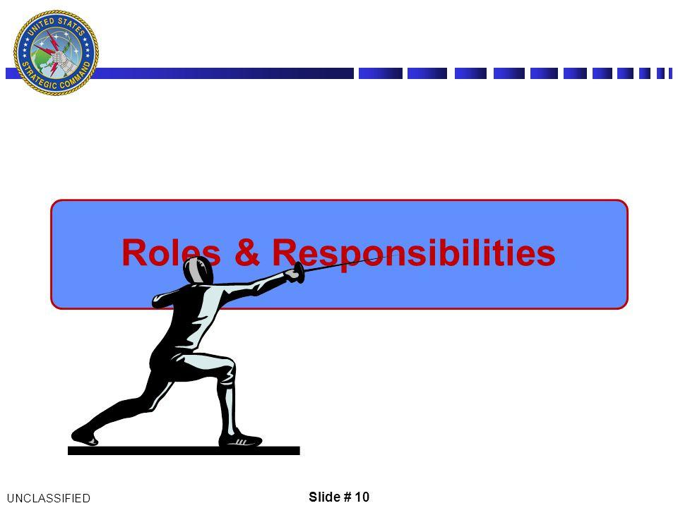 Slide # 10 UNCLASSIFIED Roles & Responsibilities