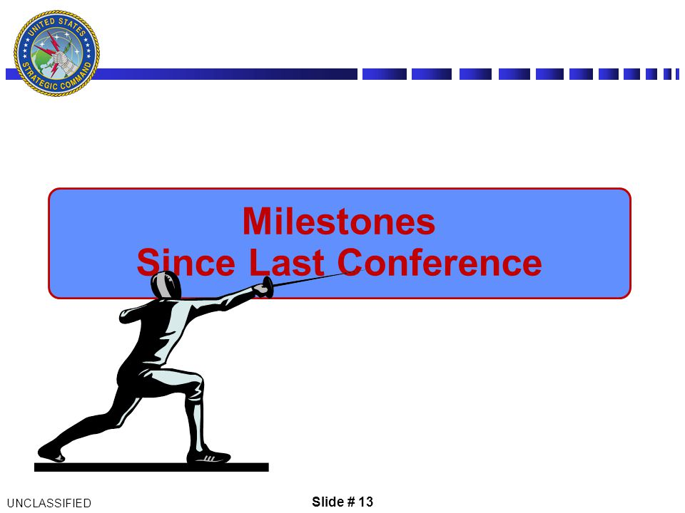 Slide # 13 UNCLASSIFIED Milestones Since Last Conference