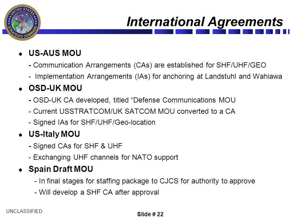 UNCLASSIFIED International Agreements US-AUS MOU - Communication Arrangements (CAs) are established for SHF/UHF/GEO - Implementation Arrangements (IAs