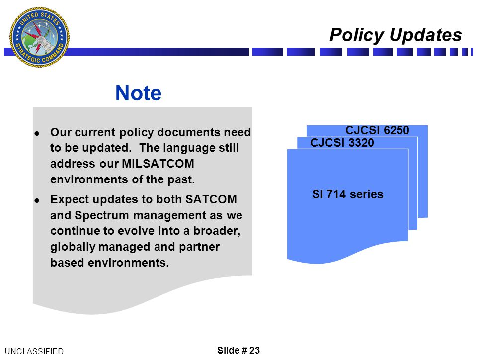 Slide # 23 Policy Updates UNCLASSIFIED SI 714 series CJCSI 3320 CJCSI 6250 Our current policy documents need to be updated. The language still address