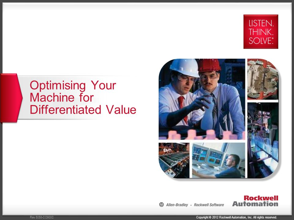 Copyright © 2012 Rockwell Automation, Inc. All rights reserved.Rev 5058-CO900C Optimising Your Machine for Differentiated Value