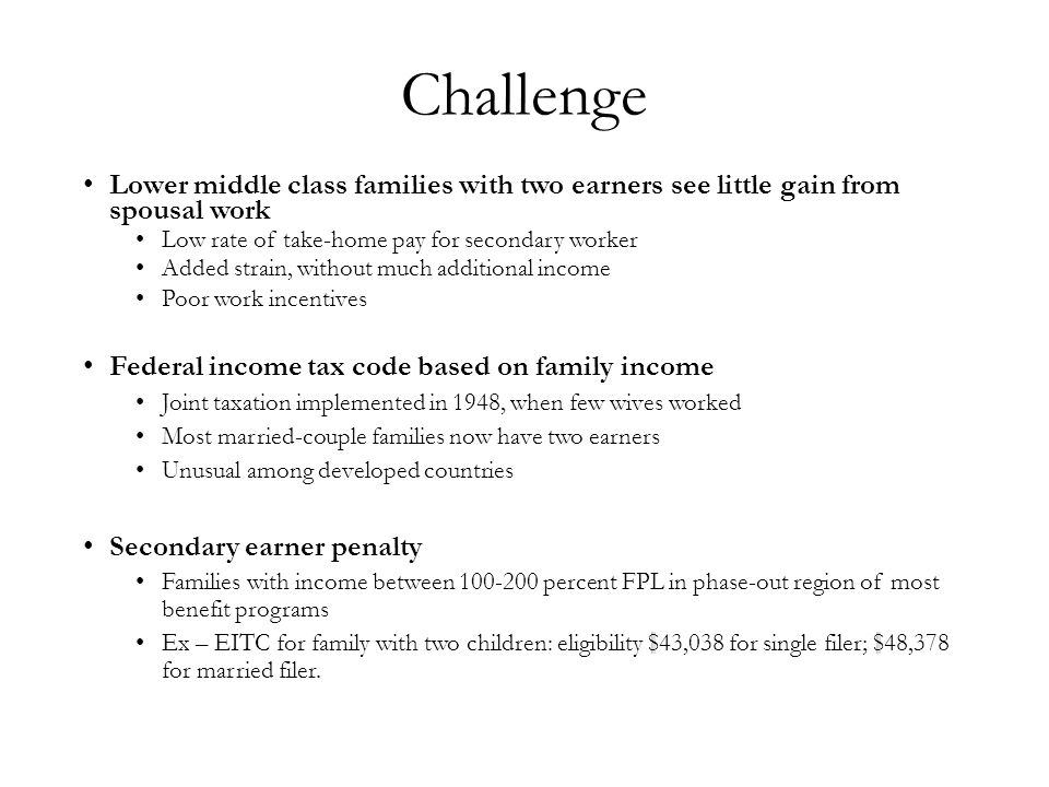 Challenge Lower middle class families with two earners see little gain from spousal work Low rate of take-home pay for secondary worker Added strain, without much additional income Poor work incentives Federal income tax code based on family income Joint taxation implemented in 1948, when few wives worked Most married-couple families now have two earners Unusual among developed countries Secondary earner penalty Families with income between 100-200 percent FPL in phase-out region of most benefit programs Ex – EITC for family with two children: eligibility $43,038 for single filer; $48,378 for married filer.