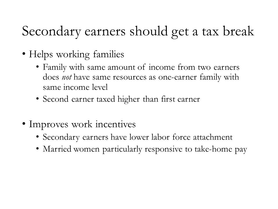 Secondary earners should get a tax break Helps working families Family with same amount of income from two earners does not have same resources as one-earner family with same income level Second earner taxed higher than first earner Improves work incentives Secondary earners have lower labor force attachment Married women particularly responsive to take-home pay