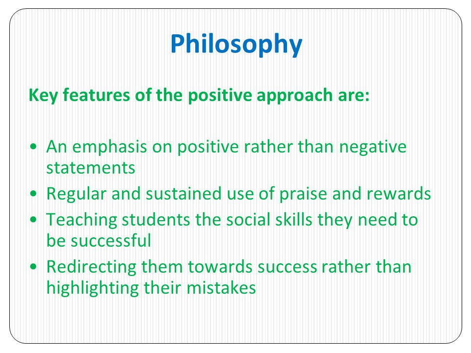 Philosophy Key features of the positive approach are: An emphasis on positive rather than negative statements Regular and sustained use of praise and