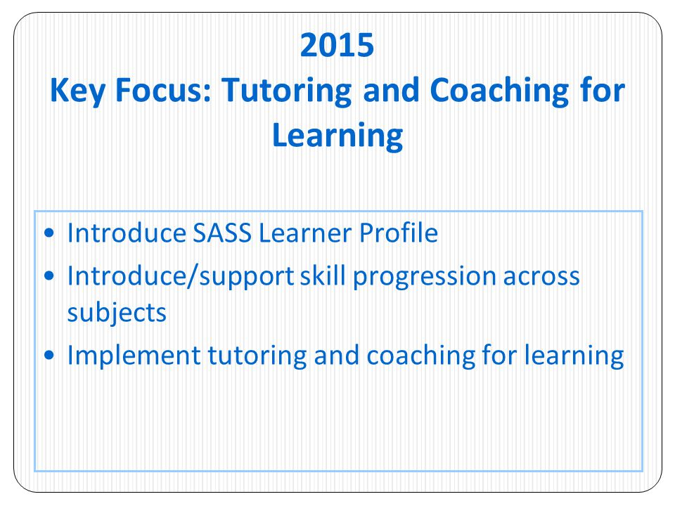 2015 Key Focus: Tutoring and Coaching for Learning Introduce SASS Learner Profile Introduce/support skill progression across subjects Implement tutori