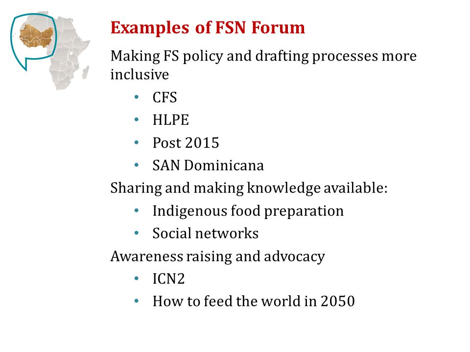 Examples of FSN Forum Making FS policy and drafting processes more inclusive CFS HLPE Post 2015 SAN Dominicana Sharing and making knowledge available: Indigenous food preparation Social networks Awareness raising and advocacy ICN2 How to feed the world in 2050