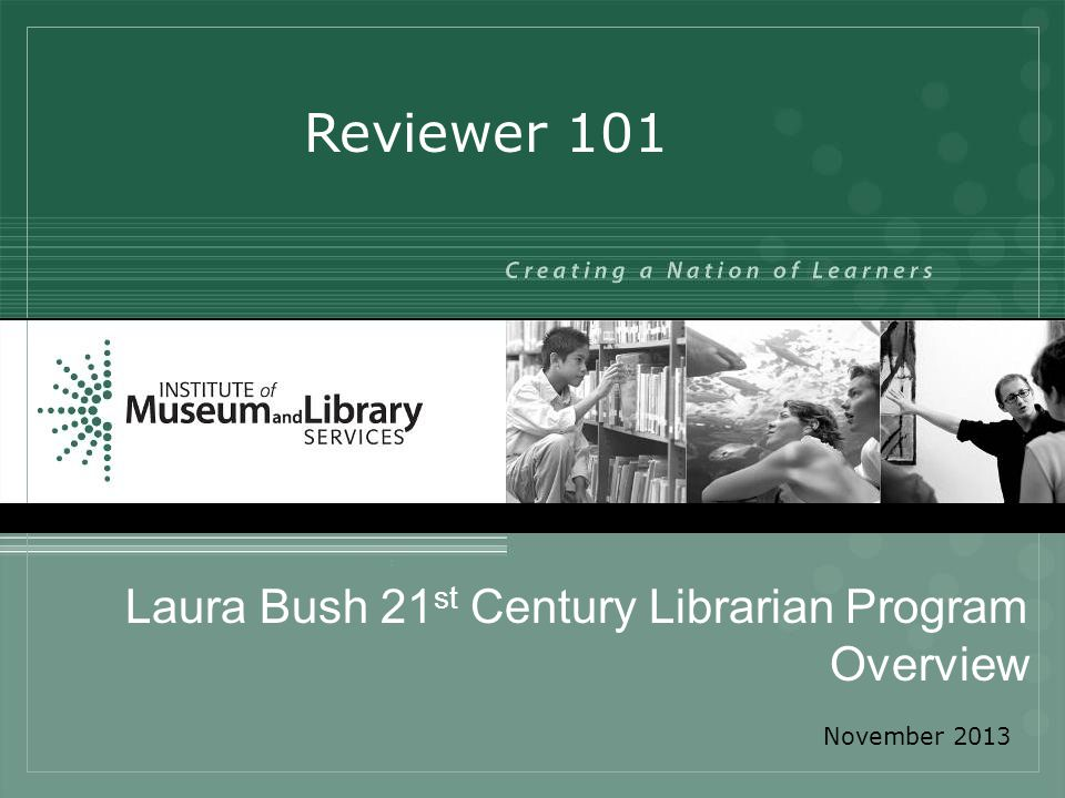 Laura Bush 21 st Century Librarian Program Overview Reviewer 101 November 2013