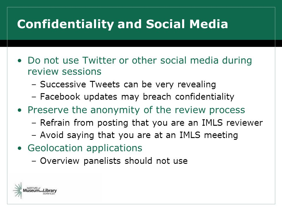 Confidentiality and Social Media Do not use Twitter or other social media during review sessions –Successive Tweets can be very revealing –Facebook updates may breach confidentiality Preserve the anonymity of the review process –Refrain from posting that you are an IMLS reviewer –Avoid saying that you are at an IMLS meeting Geolocation applications –Overview panelists should not use