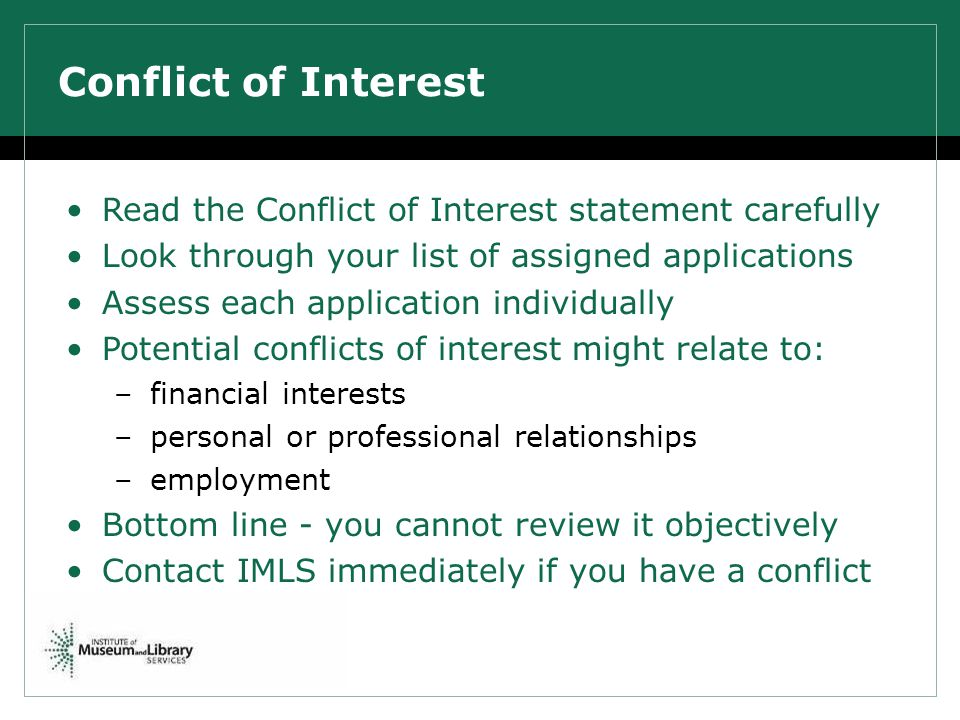 Conflict of Interest Read the Conflict of Interest statement carefully Look through your list of assigned applications Assess each application individually Potential conflicts of interest might relate to: –financial interests –personal or professional relationships –employment Bottom line - you cannot review it objectively Contact IMLS immediately if you have a conflict