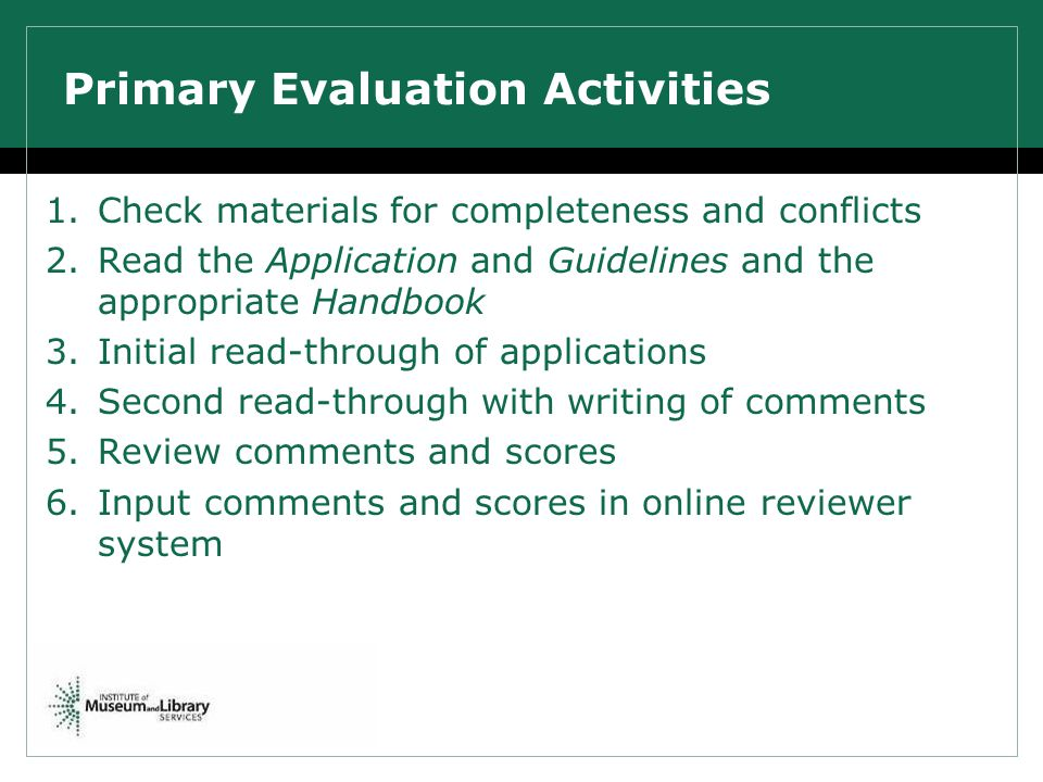 Primary Evaluation Activities 1.Check materials for completeness and conflicts 2.Read the Application and Guidelines and the appropriate Handbook 3.In