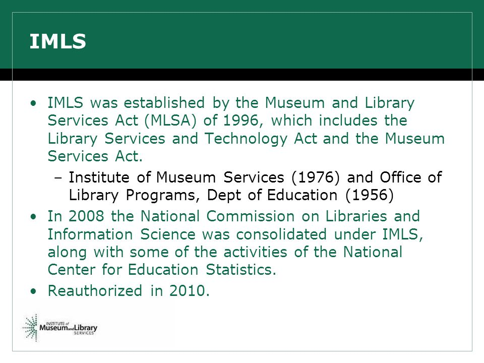 IMLS IMLS was established by the Museum and Library Services Act (MLSA) of 1996, which includes the Library Services and Technology Act and the Museum