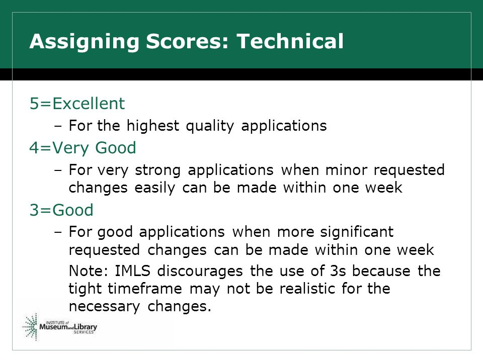Assigning Scores: Technical 5=Excellent –For the highest quality applications 4=Very Good –For very strong applications when minor requested changes easily can be made within one week 3=Good –For good applications when more significant requested changes can be made within one week Note: IMLS discourages the use of 3s because the tight timeframe may not be realistic for the necessary changes.