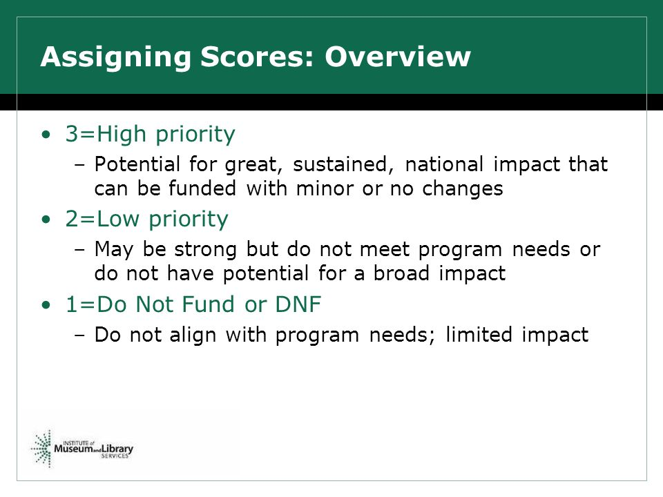 Assigning Scores: Overview 3=High priority –Potential for great, sustained, national impact that can be funded with minor or no changes 2=Low priority