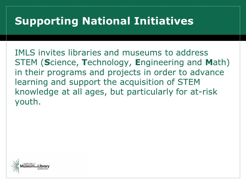 Supporting National Initiatives IMLS invites libraries and museums to address STEM (Science, Technology, Engineering and Math) in their programs and projects in order to advance learning and support the acquisition of STEM knowledge at all ages, but particularly for at-risk youth.