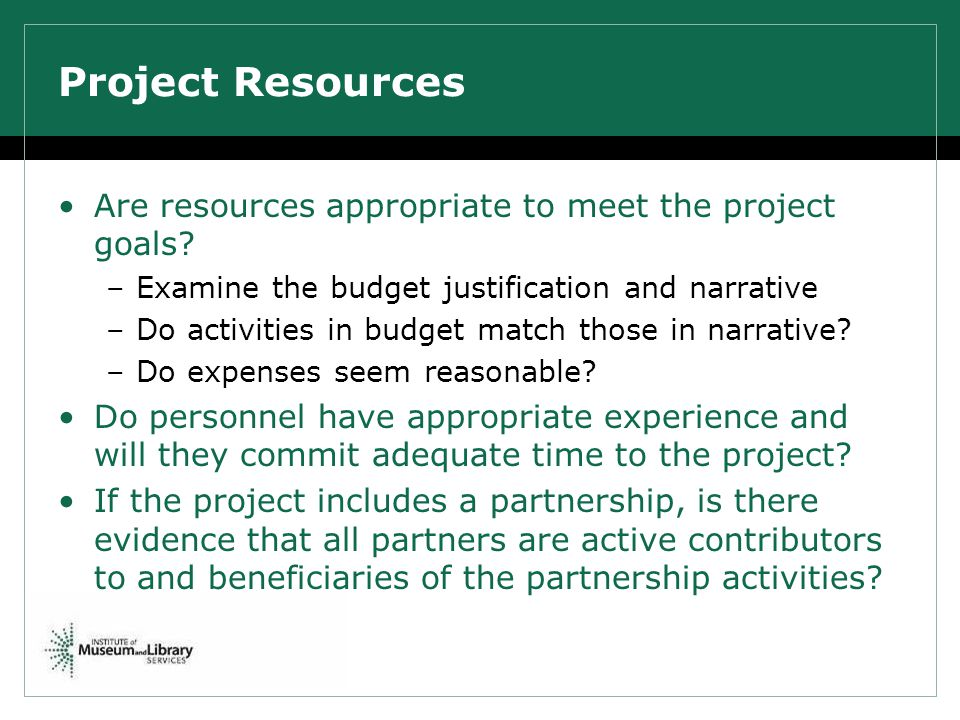 Project Resources Are resources appropriate to meet the project goals? –Examine the budget justification and narrative –Do activities in budget match