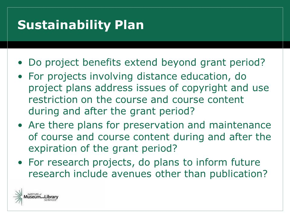 Sustainability Plan Do project benefits extend beyond grant period? For projects involving distance education, do project plans address issues of copy