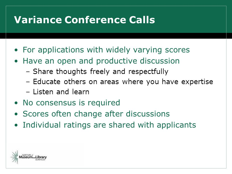 Variance Conference Calls For applications with widely varying scores Have an open and productive discussion –Share thoughts freely and respectfully –Educate others on areas where you have expertise –Listen and learn No consensus is required Scores often change after discussions Individual ratings are shared with applicants