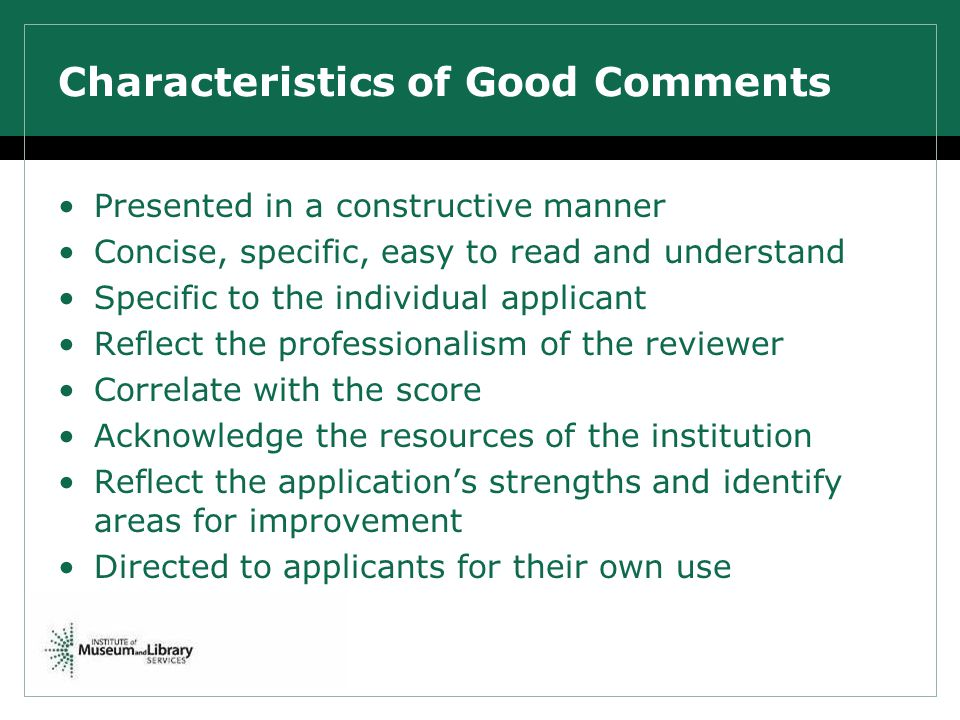 Characteristics of Good Comments Presented in a constructive manner Concise, specific, easy to read and understand Specific to the individual applicant Reflect the professionalism of the reviewer Correlate with the score Acknowledge the resources of the institution Reflect the applications strengths and identify areas for improvement Directed to applicants for their own use