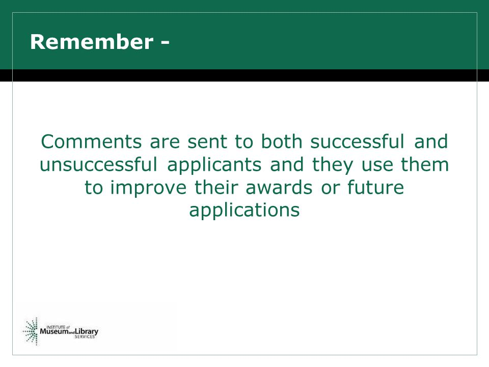Remember - Comments are sent to both successful and unsuccessful applicants and they use them to improve their awards or future applications