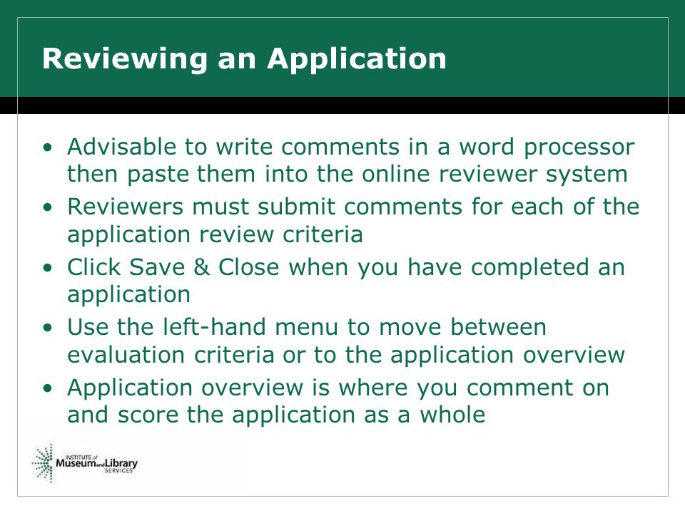 Advisable to write comments in a word processor then paste them into the online reviewer system Reviewers must submit comments for each of the application review criteria Click Save & Close when you have completed an application Use the left-hand menu to move between evaluation criteria or to the application overview Application overview is where you comment on and score the application as a whole