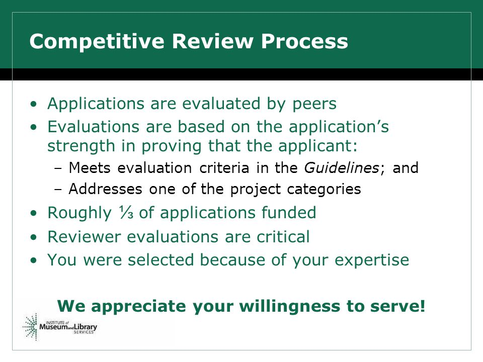Competitive Review Process Applications are evaluated by peers Evaluations are based on the applications strength in proving that the applicant: –Meets evaluation criteria in the Guidelines; and –Addresses one of the project categories Roughly of applications funded Reviewer evaluations are critical You were selected because of your expertise We appreciate your willingness to serve!