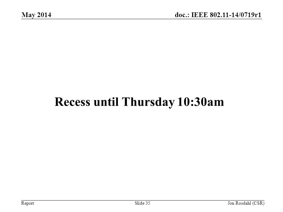 doc.: IEEE 802.11-14/0719r1 Report Recess until Thursday 10:30am May 2014 Jon Rosdahl (CSR) Slide 35