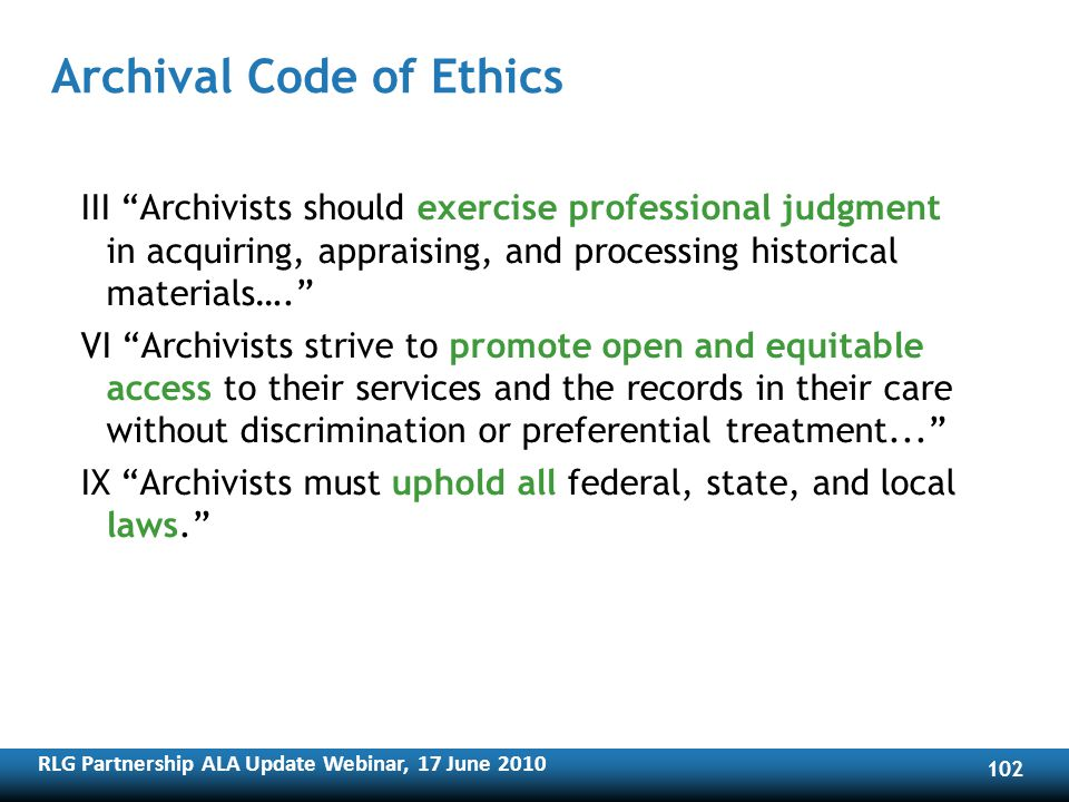 RLG Partnership ALA Update Webinar, 17 June Archival Code of Ethics III Archivists should exercise professional judgment in acquiring, appraising, and processing historical materials….