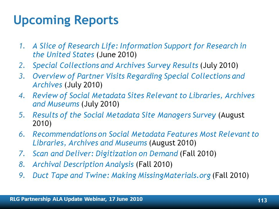 RLG Partnership ALA Update Webinar, 17 June Upcoming Reports 1.A Slice of Research Life: Information Support for Research in the United States (June 2010) 2.Special Collections and Archives Survey Results (July 2010) 3.Overview of Partner Visits Regarding Special Collections and Archives (July 2010) 4.Review of Social Metadata Sites Relevant to Libraries, Archives and Museums (July 2010) 5.Results of the Social Metadata Site Managers Survey (August 2010) 6.Recommendations on Social Metadata Features Most Relevant to Libraries, Archives and Museums (August 2010) 7.Scan and Deliver: Digitization on Demand (Fall 2010) 8.Archival Description Analysis (Fall 2010) 9.Duct Tape and Twine: Making MissingMaterials.org (Fall 2010)